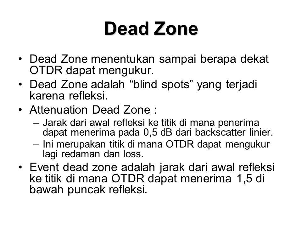 Dead Zone Dead Zone menentukan sampai berapa dekat OTDR dapat mengukur. Dead Zone adalah blind spots yang terjadi karena refleksi.