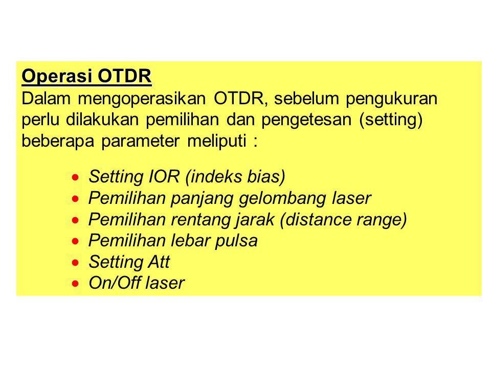 Operasi OTDR Dalam mengoperasikan OTDR, sebelum pengukuran perlu dilakukan pemilihan dan pengetesan (setting) beberapa parameter meliputi :