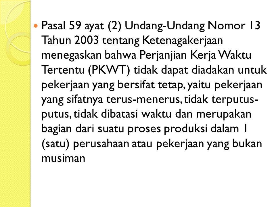 Pasal 59 ayat (2) Undang-Undang Nomor 13 Tahun 2003 tentang Ketenagakerjaan menegaskan bahwa Perjanjian Kerja Waktu Tertentu (PKWT) tidak dapat diadakan untuk pekerjaan yang bersifat tetap, yaitu pekerjaan yang sifatnya terus-menerus, tidak terputus- putus, tidak dibatasi waktu dan merupakan bagian dari suatu proses produksi dalam 1 (satu) perusahaan atau pekerjaan yang bukan musiman