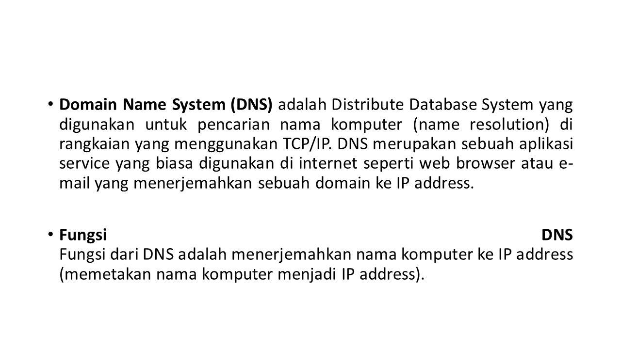 Domain Name System (DNS) adalah Distribute Database System yang digunakan untuk pencarian nama komputer (name resolution) di rangkaian yang menggunakan TCP/IP. DNS merupakan sebuah aplikasi service yang biasa digunakan di internet seperti web browser atau e- mail yang menerjemahkan sebuah domain ke IP address.
