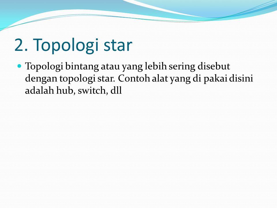 2. Topologi star Topologi bintang atau yang lebih sering disebut dengan topologi star.