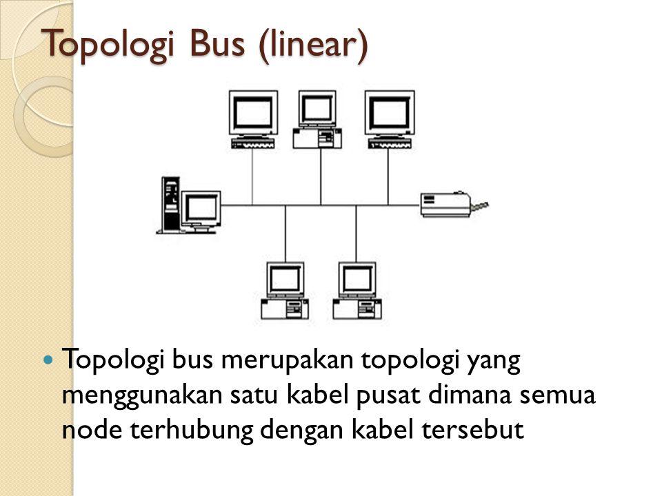 Topologi Bus (linear) Topologi bus merupakan topologi yang menggunakan satu kabel pusat dimana semua node terhubung dengan kabel tersebut.