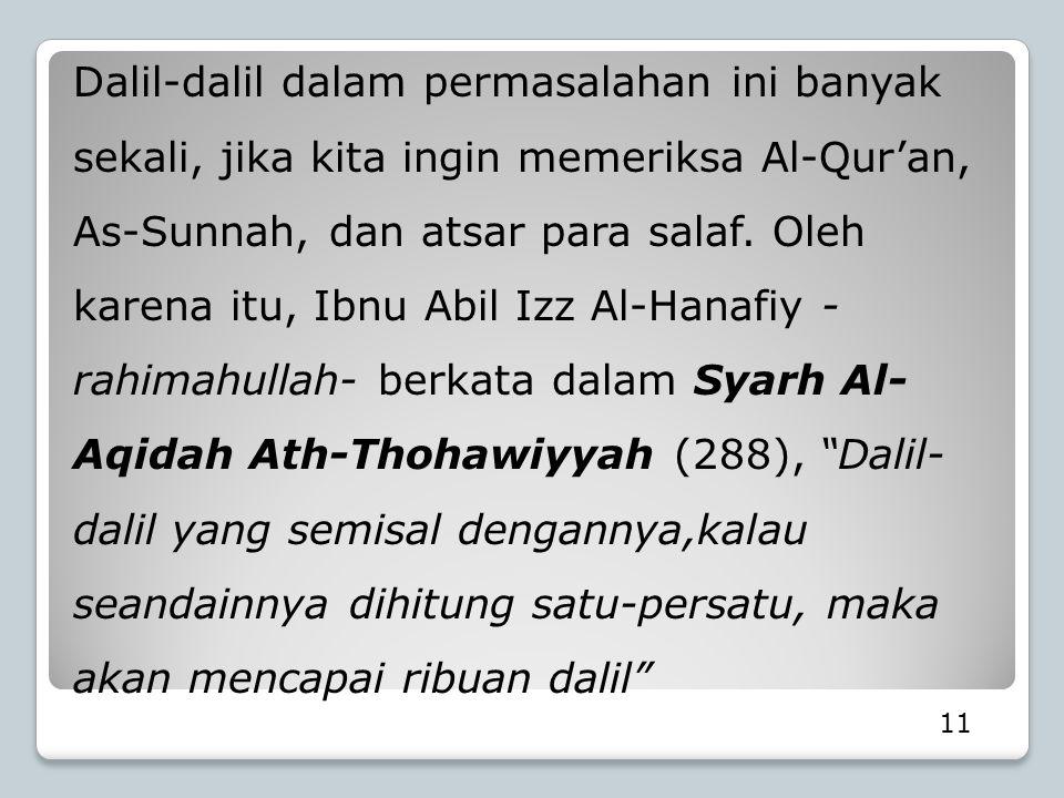 Dalil-dalil dalam permasalahan ini banyak sekali, jika kita ingin memeriksa Al-Qur'an, As-Sunnah, dan atsar para salaf. Oleh karena itu, Ibnu Abil Izz Al-Hanafiy -rahimahullah- berkata dalam Syarh Al-Aqidah Ath-Thohawiyyah (288), Dalil-dalil yang semisal dengannya,kalau seandainnya dihitung satu-persatu, maka akan mencapai ribuan dalil