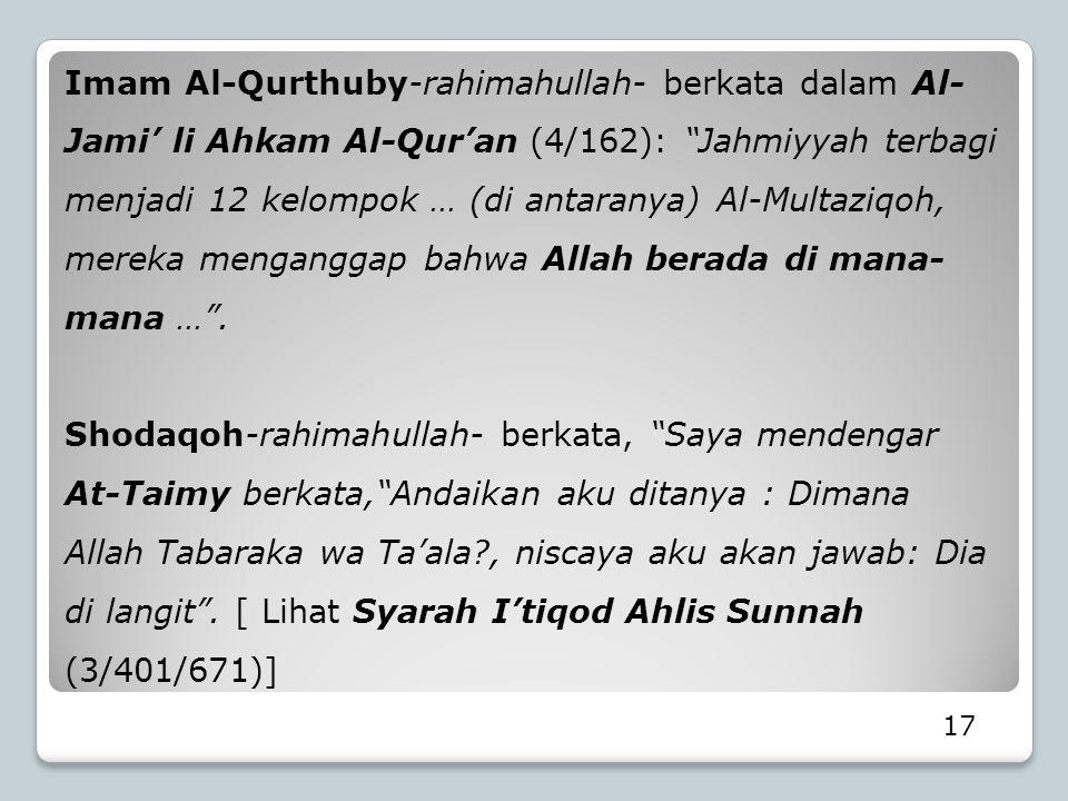 Imam Al-Qurthuby-rahimahullah- berkata dalam Al-Jami' li Ahkam Al-Qur'an (4/162): Jahmiyyah terbagi menjadi 12 kelompok … (di antaranya) Al-Multaziqoh, mereka menganggap bahwa Allah berada di mana-mana … .