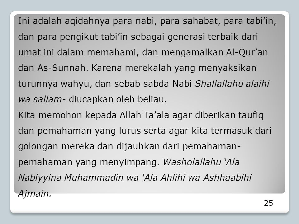 Ini adalah aqidahnya para nabi, para sahabat, para tabi'in, dan para pengikut tabi'in sebagai generasi terbaik dari umat ini dalam memahami, dan mengamalkan Al-Qur'an dan As-Sunnah. Karena merekalah yang menyaksikan turunnya wahyu, dan sebab sabda Nabi Shallallahu alaihi wa sallam- diucapkan oleh beliau.