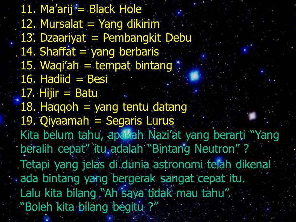 11. Ma'arij = Black Hole 12. Mursalat = Yang dikirim. 13. Dzaariyat = Pembangkit Debu. 14. Shaffat = yang berbaris.