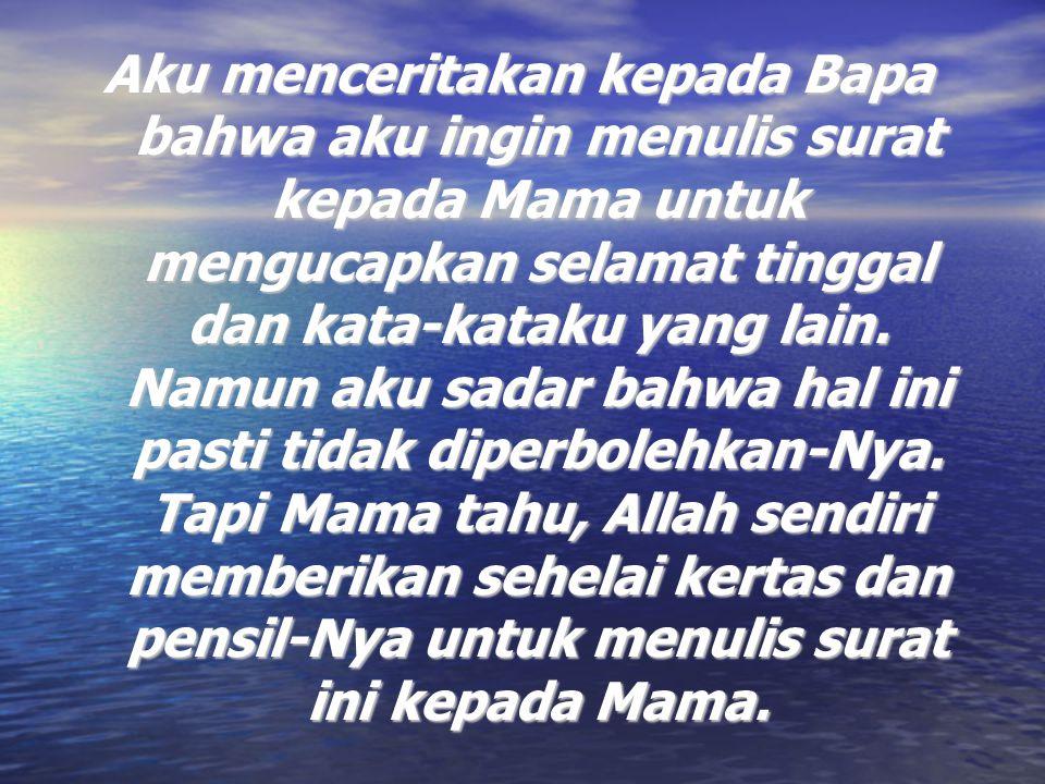 Aku menceritakan kepada Bapa bahwa aku ingin menulis surat kepada Mama untuk mengucapkan selamat tinggal dan kata-kataku yang lain.