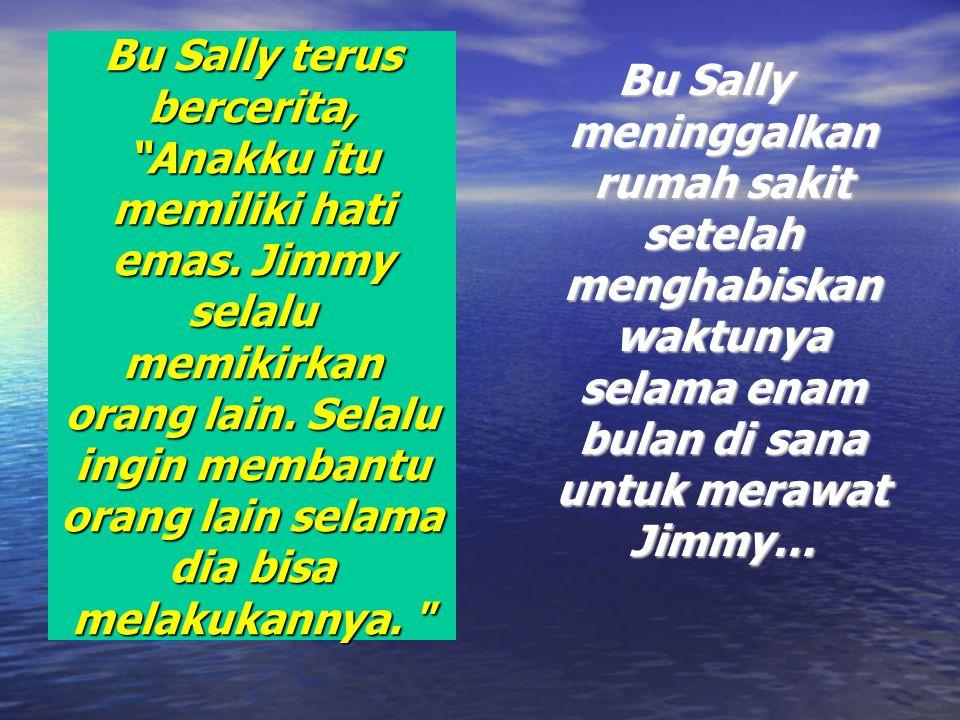 Bu Sally terus bercerita, Anakku itu memiliki hati emas