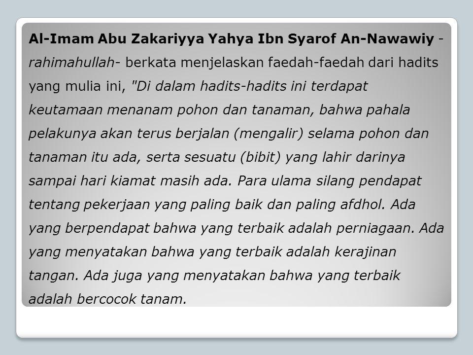 Al-Imam Abu Zakariyya Yahya Ibn Syarof An-Nawawiy -rahimahullah- berkata menjelaskan faedah-faedah dari hadits yang mulia ini, Di dalam hadits-hadits ini terdapat keutamaan menanam pohon dan tanaman, bahwa pahala pelakunya akan terus berjalan (mengalir) selama pohon dan tanaman itu ada, serta sesuatu (bibit) yang lahir darinya sampai hari kiamat masih ada.