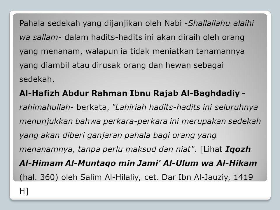 Pahala sedekah yang dijanjikan oleh Nabi -Shallallahu alaihi wa sallam- dalam hadits-hadits ini akan diraih oleh orang yang menanam, walapun ia tidak meniatkan tanamannya yang diambil atau dirusak orang dan hewan sebagai sedekah.