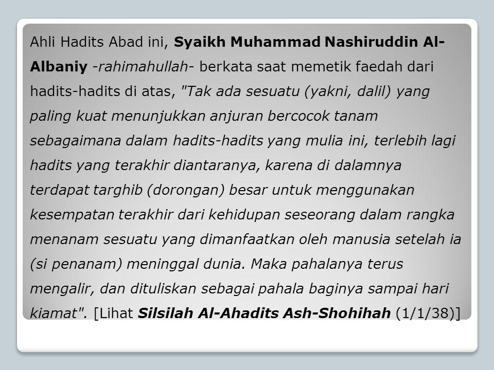 Ahli Hadits Abad ini, Syaikh Muhammad Nashiruddin Al-Albaniy -rahimahullah- berkata saat memetik faedah dari hadits-hadits di atas, Tak ada sesuatu (yakni, dalil) yang paling kuat menunjukkan anjuran bercocok tanam sebagaimana dalam hadits-hadits yang mulia ini, terlebih lagi hadits yang terakhir diantaranya, karena di dalamnya terdapat targhib (dorongan) besar untuk menggunakan kesempatan terakhir dari kehidupan seseorang dalam rangka menanam sesuatu yang dimanfaatkan oleh manusia setelah ia (si penanam) meninggal dunia.
