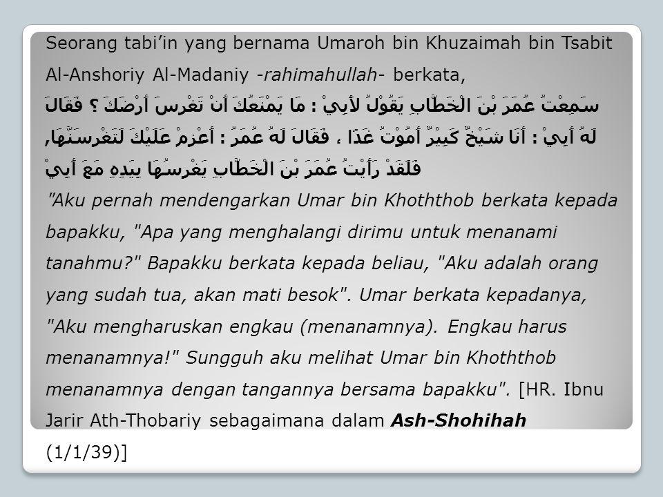 Seorang tabi'in yang bernama Umaroh bin Khuzaimah bin Tsabit Al-Anshoriy Al-Madaniy -rahimahullah- berkata,