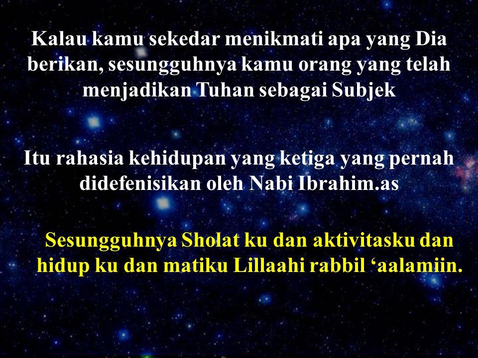 Kalau kamu sekedar menikmati apa yang Dia berikan, sesungguhnya kamu orang yang telah menjadikan Tuhan sebagai Subjek