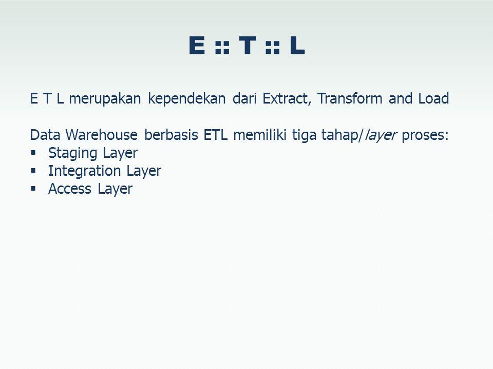 E :: T :: L E T L merupakan kependekan dari Extract, Transform and Load. Data Warehouse berbasis ETL memiliki tiga tahap/layer proses: