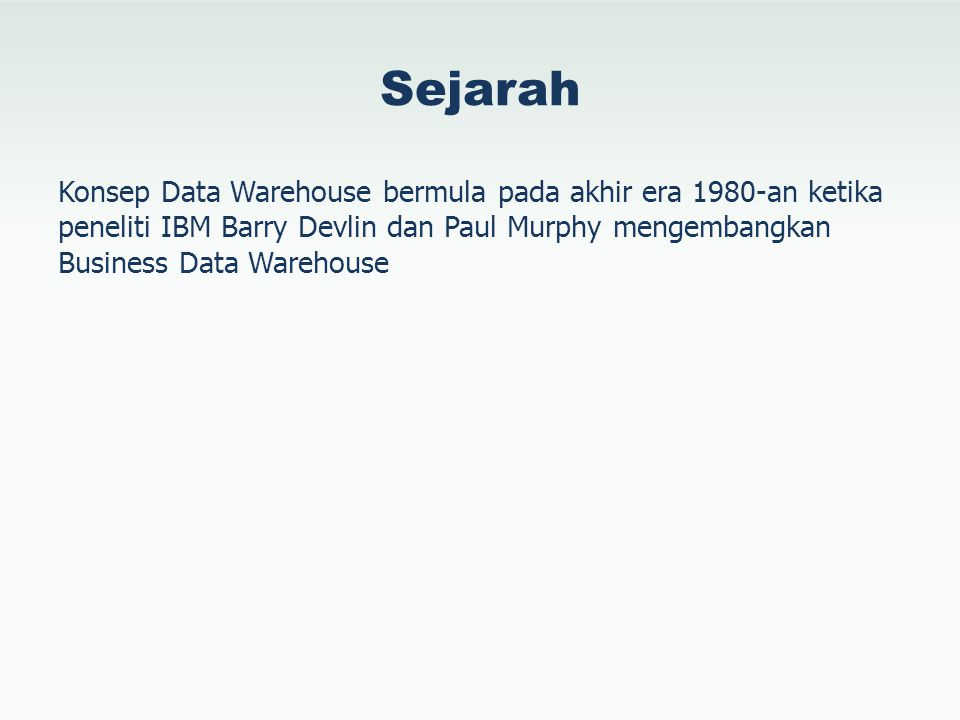 Sejarah Konsep Data Warehouse bermula pada akhir era 1980-an ketika peneliti IBM Barry Devlin dan Paul Murphy mengembangkan Business Data Warehouse.