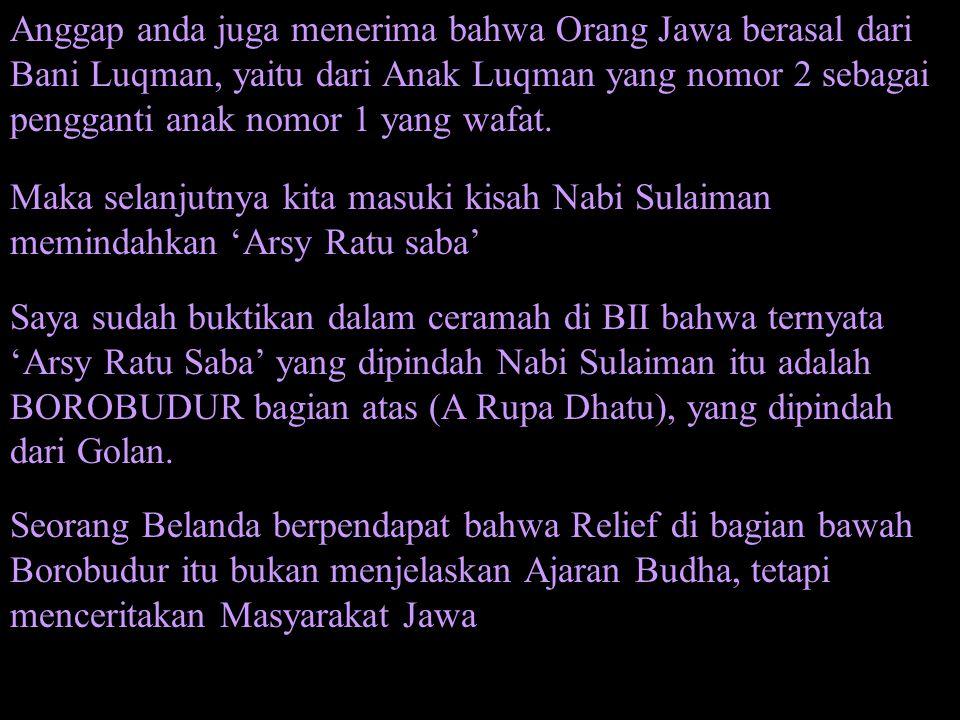 Anggap anda juga menerima bahwa Orang Jawa berasal dari Bani Luqman, yaitu dari Anak Luqman yang nomor 2 sebagai pengganti anak nomor 1 yang wafat.