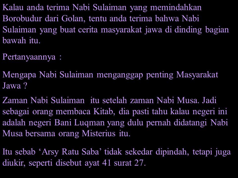 Kalau anda terima Nabi Sulaiman yang memindahkan Borobudur dari Golan, tentu anda terima bahwa Nabi Sulaiman yang buat cerita masyarakat jawa di dinding bagian bawah itu.
