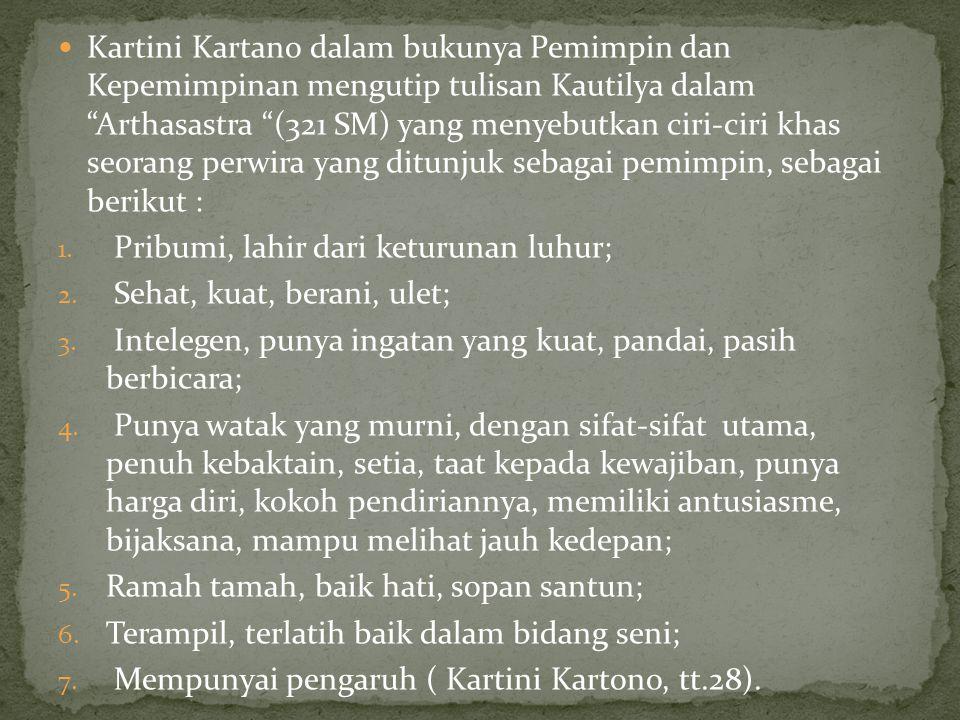 Kartini Kartano dalam bukunya Pemimpin dan Kepemimpinan mengutip tulisan Kautilya dalam Arthasastra (321 SM) yang menyebutkan ciri-ciri khas seorang perwira yang ditunjuk sebagai pemimpin, sebagai berikut :