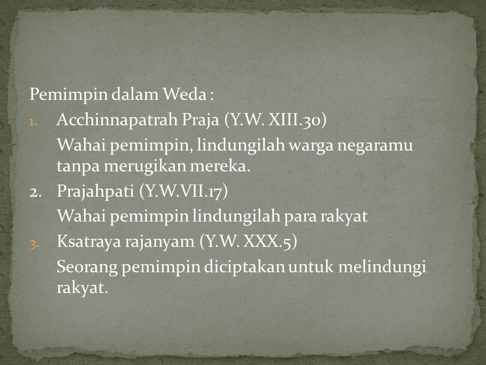 Pemimpin dalam Weda : Acchinnapatrah Praja (Y.W. XIII.30) Wahai pemimpin, lindungilah warga negaramu tanpa merugikan mereka.