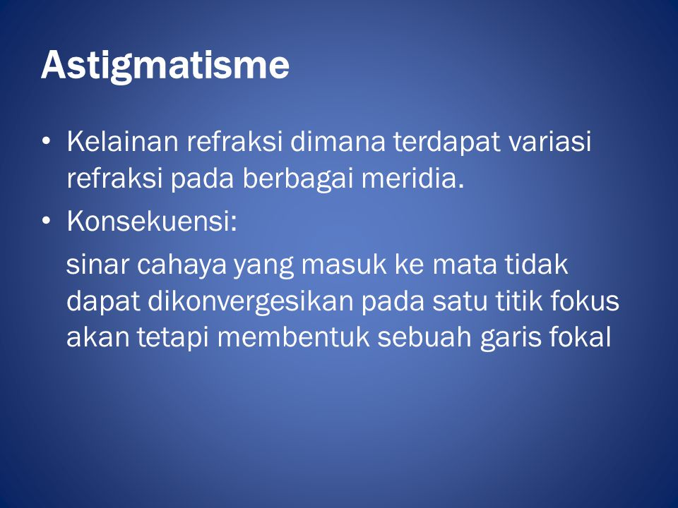 Astigmatisme Kelainan refraksi dimana terdapat variasi refraksi pada berbagai meridia. Konsekuensi: