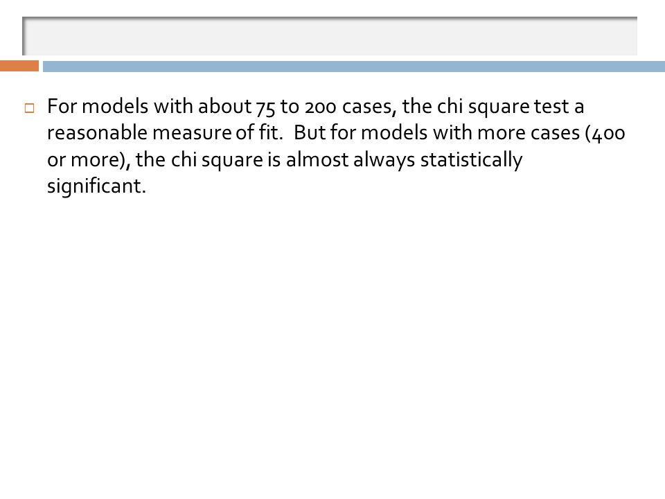 For models with about 75 to 200 cases, the chi square test a reasonable measure of fit. But for models with more cases (400 or more), the chi square is almost always statistically significant.