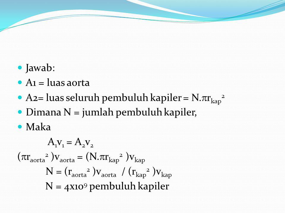 Jawab: A1 = luas aorta. A2= luas seluruh pembuluh kapiler = N.rkap2. Dimana N = jumlah pembuluh kapiler,