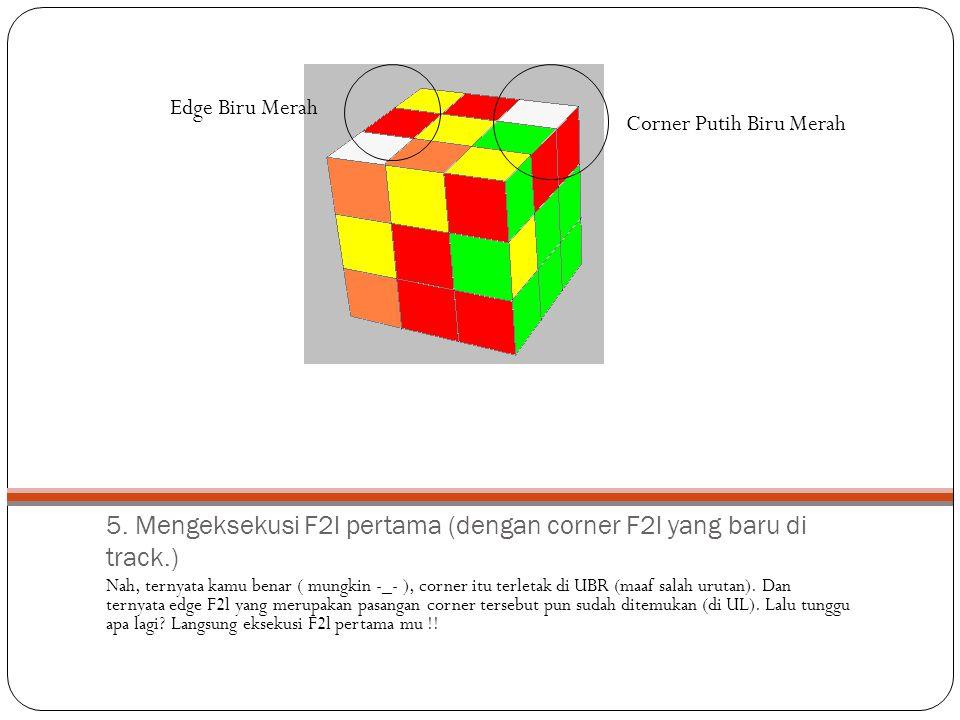 5. Mengeksekusi F2l pertama (dengan corner F2l yang baru di track.)