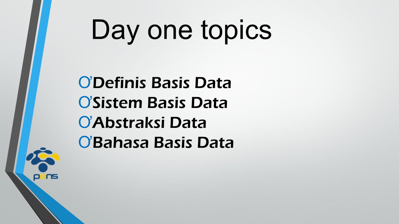 Day one topics Definis Basis Data Sistem Basis Data Abstraksi Data