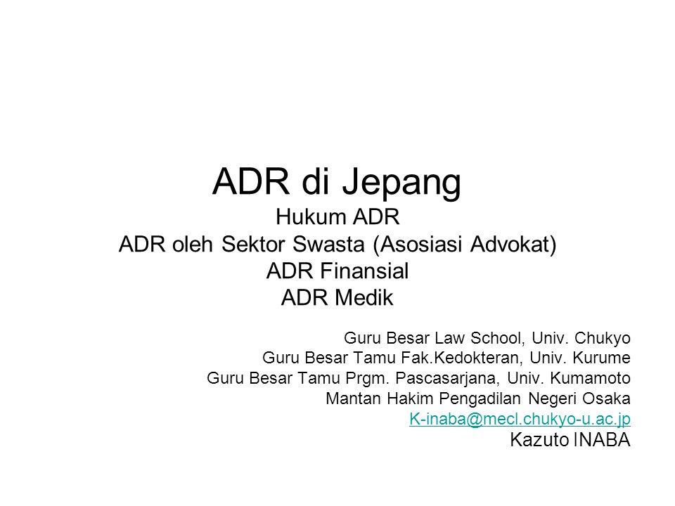 ADR di Jepang Hukum ADR ADR oleh Sektor Swasta (Asosiasi Advokat) ADR Finansial ADR Medik