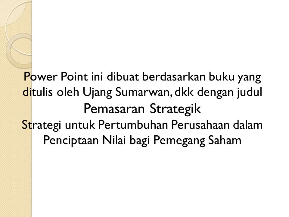 Power Point ini dibuat berdasarkan buku yang ditulis oleh Ujang Sumarwan, dkk dengan judul Pemasaran Strategik