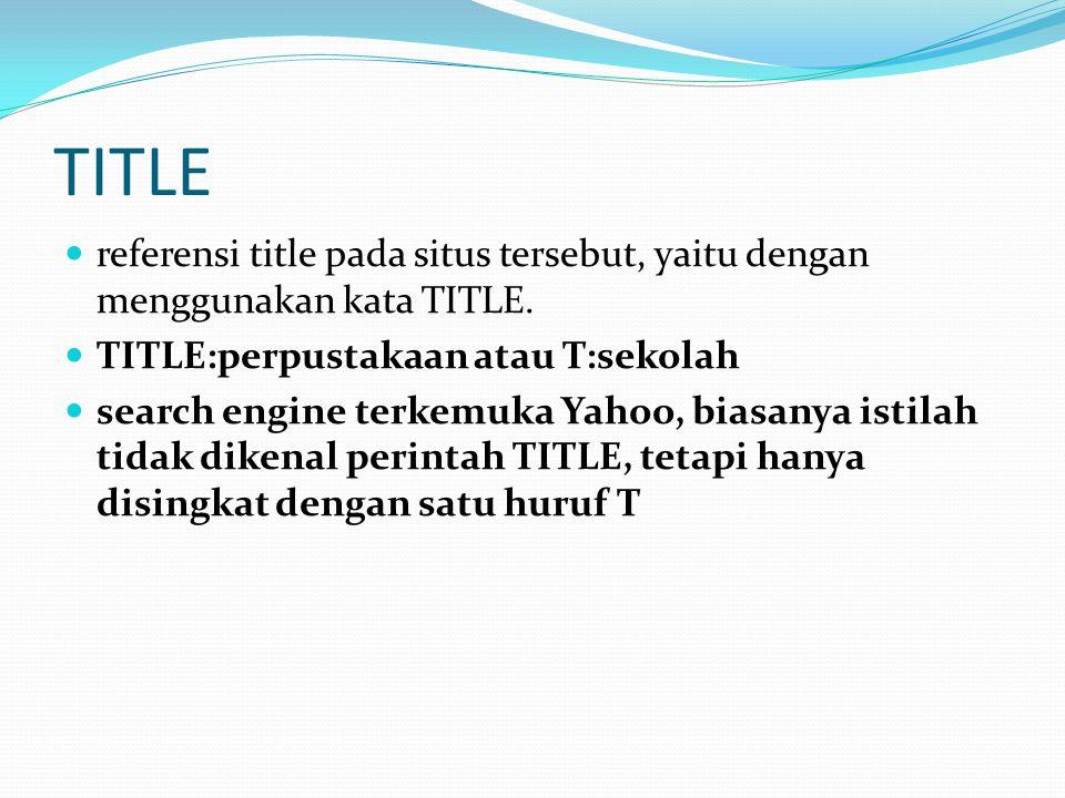TITLE referensi title pada situs tersebut, yaitu dengan menggunakan kata TITLE. TITLE:perpustakaan atau T:sekolah.