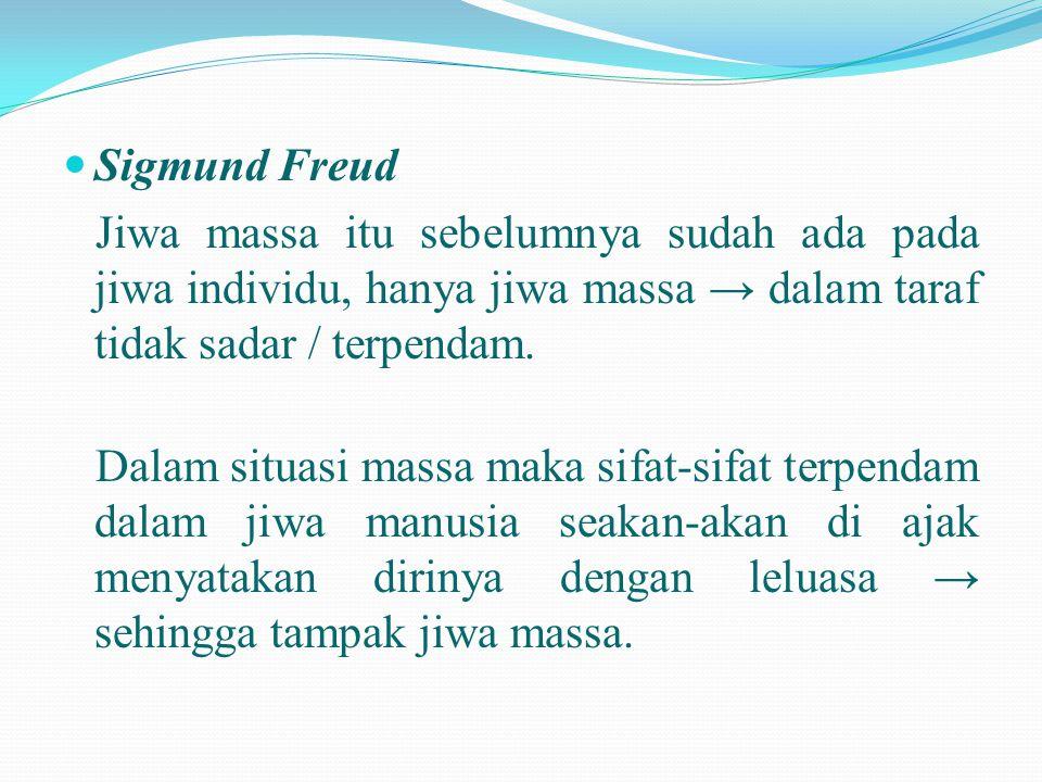 Sigmund Freud Jiwa massa itu sebelumnya sudah ada pada jiwa individu, hanya jiwa massa → dalam taraf tidak sadar / terpendam.