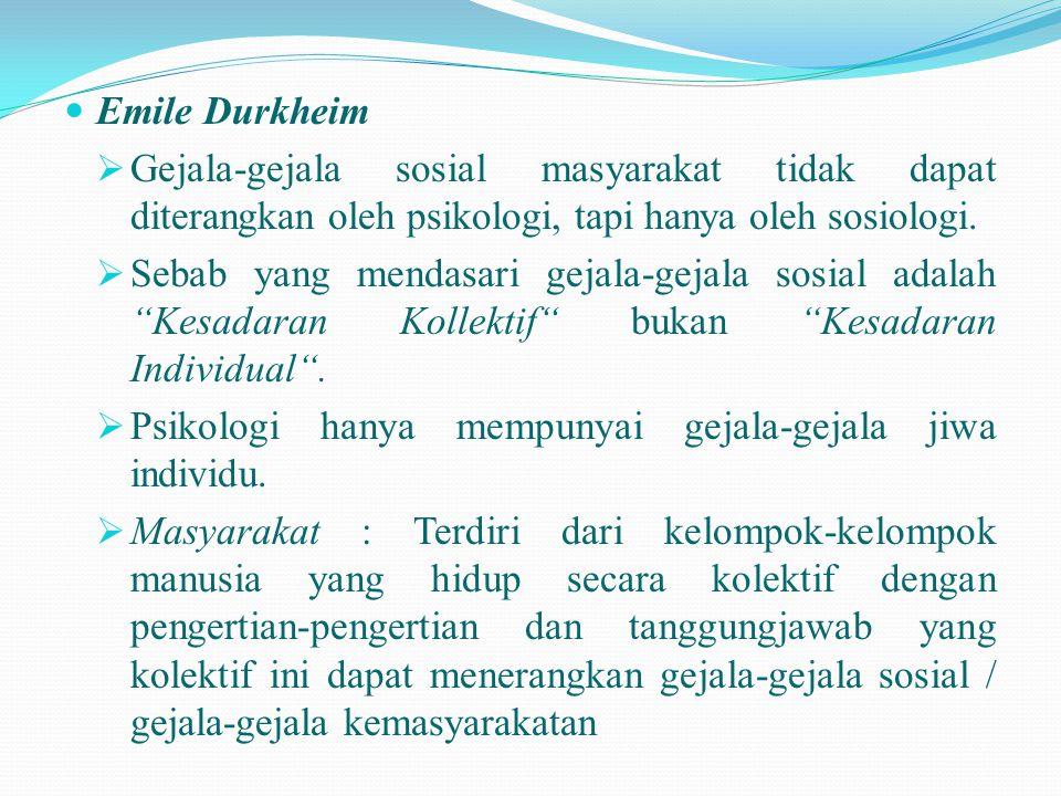 Emile Durkheim Gejala-gejala sosial masyarakat tidak dapat diterangkan oleh psikologi, tapi hanya oleh sosiologi.