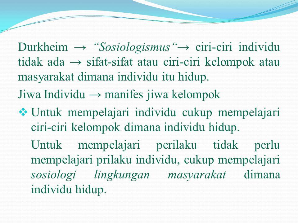 Durkheim → Sosiologismus → ciri-ciri individu tidak ada → sifat-sifat atau ciri-ciri kelompok atau masyarakat dimana individu itu hidup.