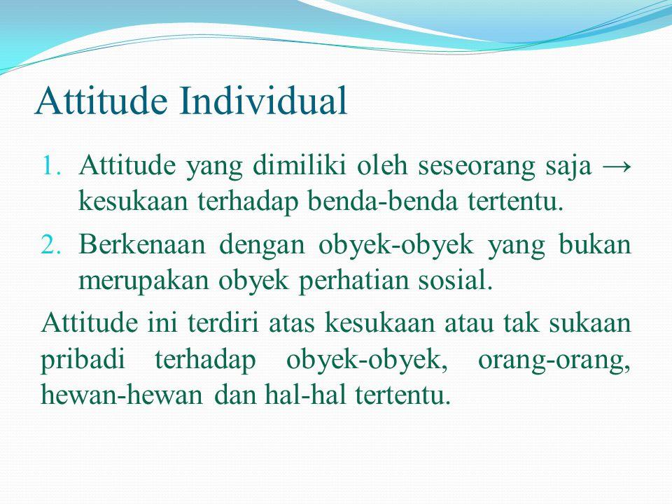 Attitude Individual Attitude yang dimiliki oleh seseorang saja → kesukaan terhadap benda-benda tertentu.