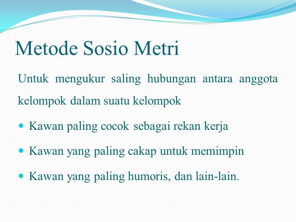 Metode Sosio Metri Untuk mengukur saling hubungan antara anggota kelompok dalam suatu kelompok. Kawan paling cocok sebagai rekan kerja.
