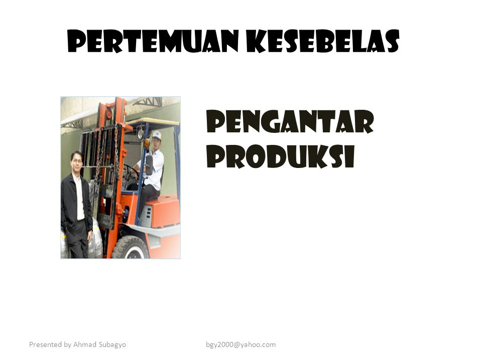 PERTEMUAN KESEBELAS PENGANTAR PRODUKSI Presented by Ahmad Subagyo