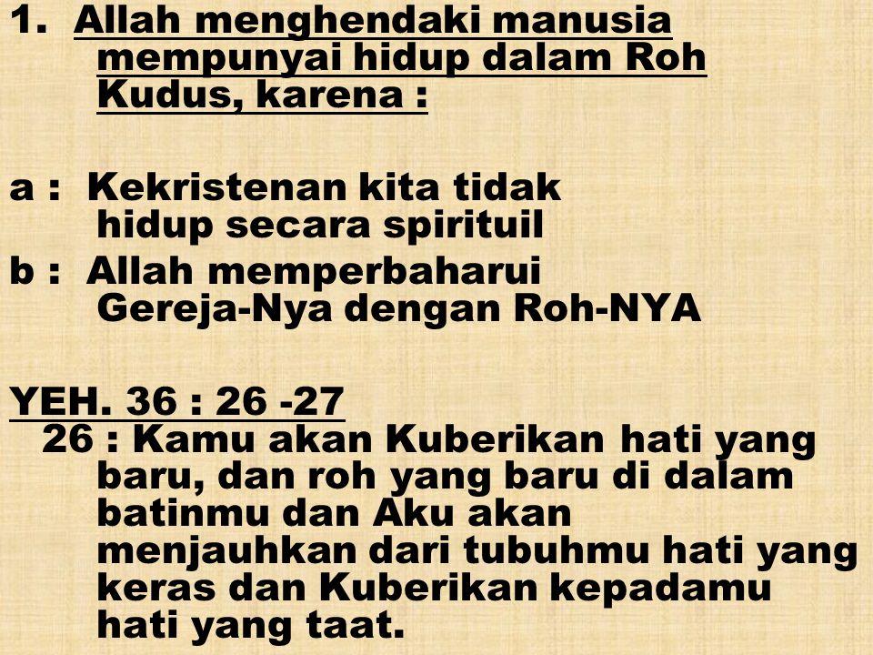 1. Allah menghendaki manusia mempunyai hidup dalam Roh Kudus, karena :