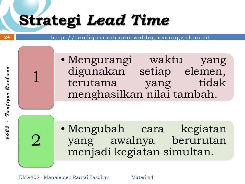 Strategi Lead Time 1. Mengurangi waktu yang digunakan setiap elemen, terutama yang tidak menghasilkan nilai tambah.