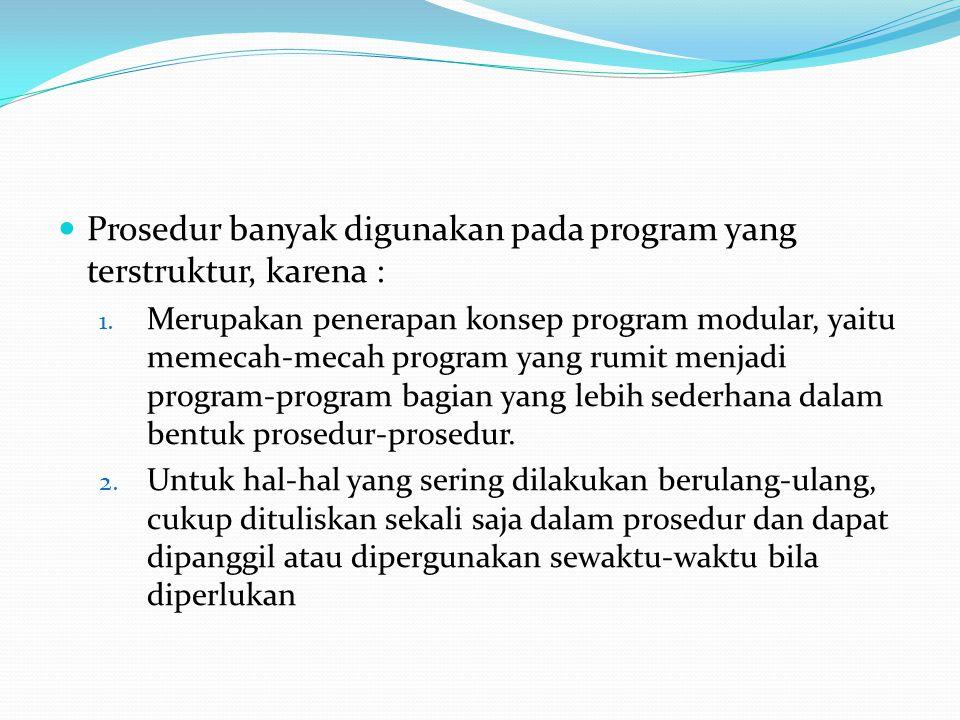 Prosedur banyak digunakan pada program yang terstruktur, karena :