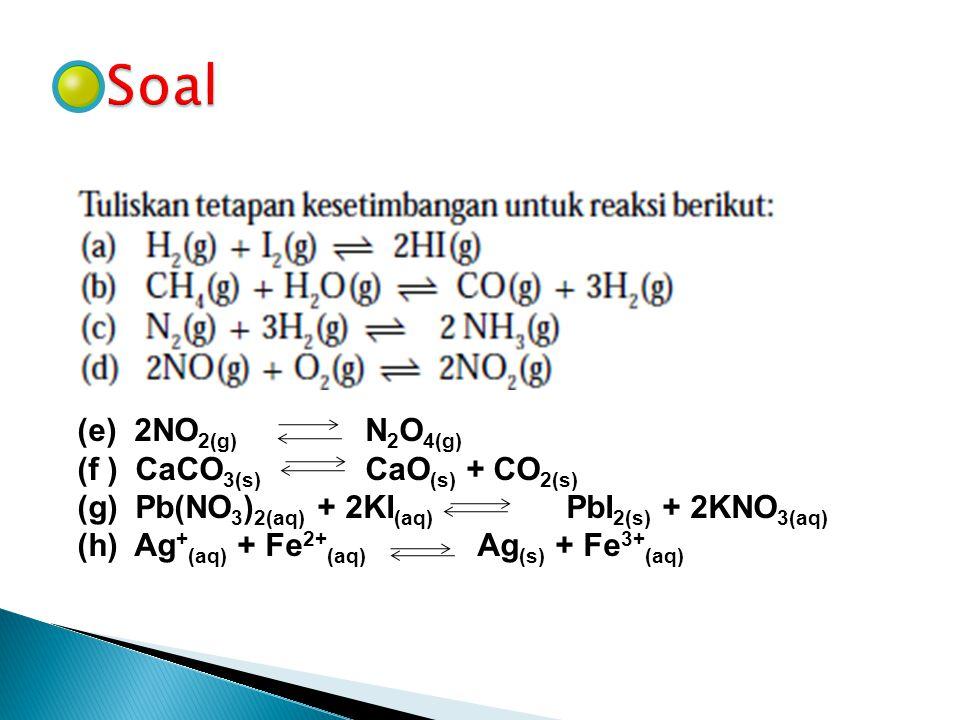 Soal (e) 2NO2(g) N2O4(g) (f ) CaCO3(s) CaO(s) + CO2(s)