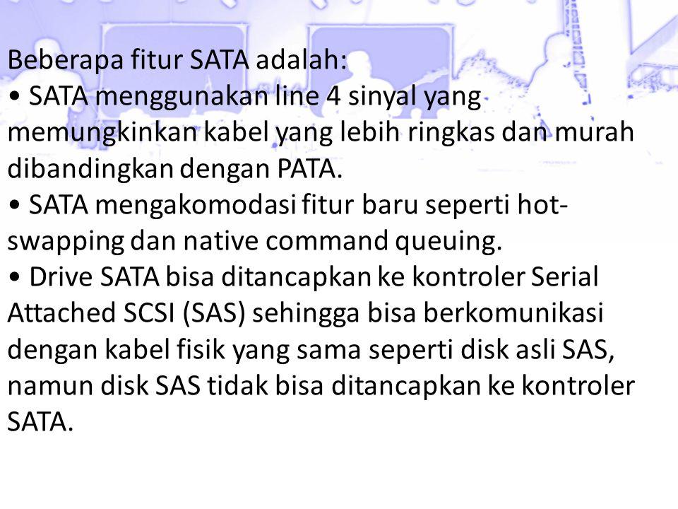 Beberapa fitur SATA adalah: • SATA menggunakan line 4 sinyal yang memungkinkan kabel yang lebih ringkas dan murah dibandingkan dengan PATA.