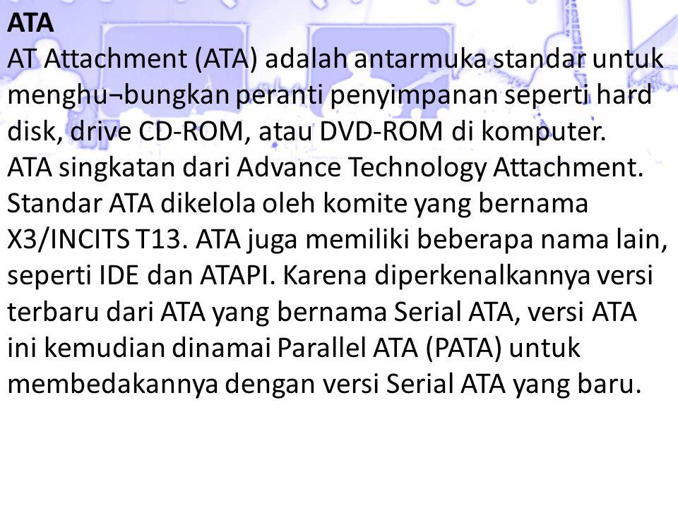 ATA AT Attachment (ATA) adalah antarmuka standar untuk menghu¬bungkan peranti penyimpanan seperti hard disk, drive CD-ROM, atau DVD-ROM di komputer.