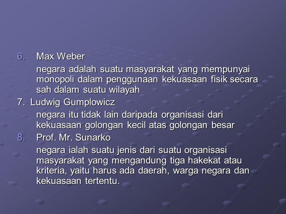 Max Weber negara adalah suatu masyarakat yang mempunyai monopoli dalam penggunaan kekuasaan fisik secara sah dalam suatu wilayah.
