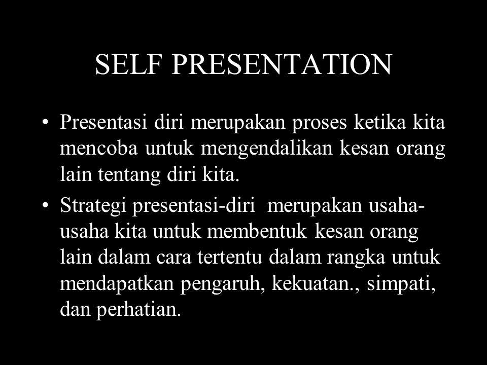 SELF PRESENTATION Presentasi diri merupakan proses ketika kita mencoba untuk mengendalikan kesan orang lain tentang diri kita.