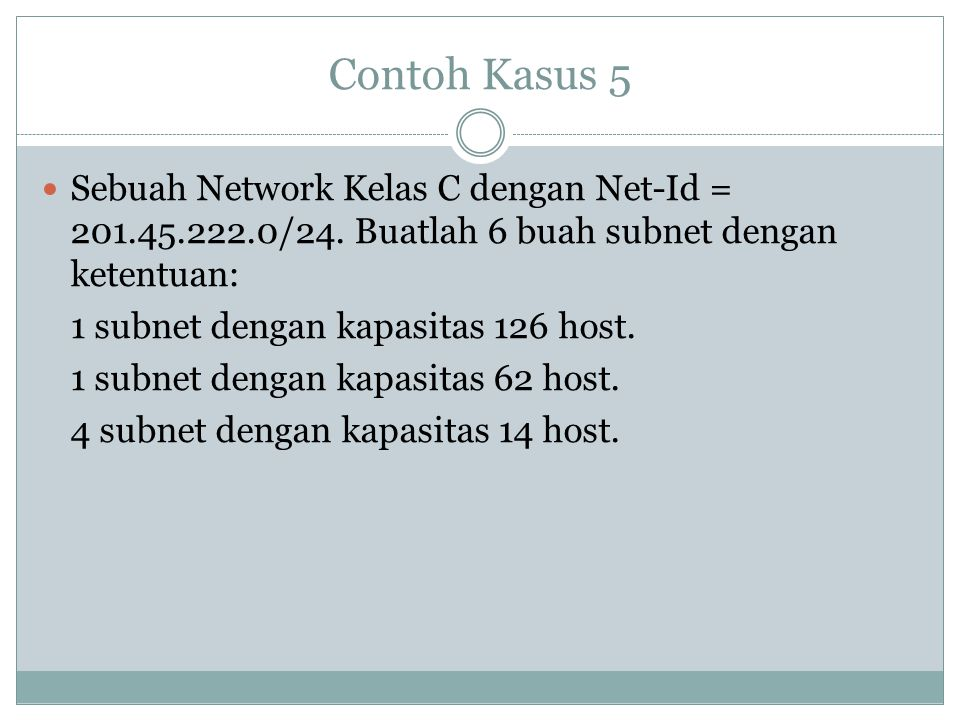 Contoh Kasus 5 Sebuah Network Kelas C dengan Net-Id = 201.45.222.0/24. Buatlah 6 buah subnet dengan ketentuan: