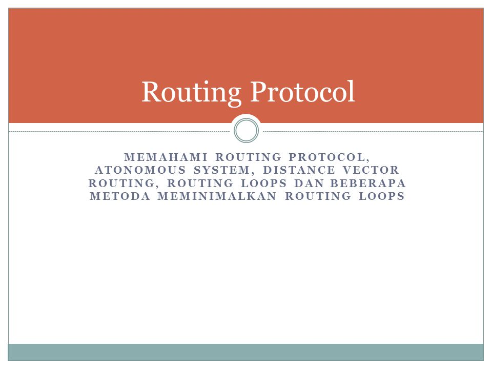 Routing Protocol Memahami Routing Protocol, Atonomous System, Distance Vector Routing, Routing Loops dan Beberapa Metoda Meminimalkan Routing Loops.
