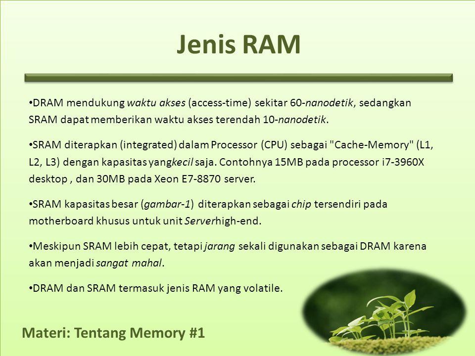 Jenis RAM DRAM mendukung waktu akses (access-time) sekitar 60-nanodetik, sedangkan SRAM dapat memberikan waktu akses terendah 10-nanodetik.