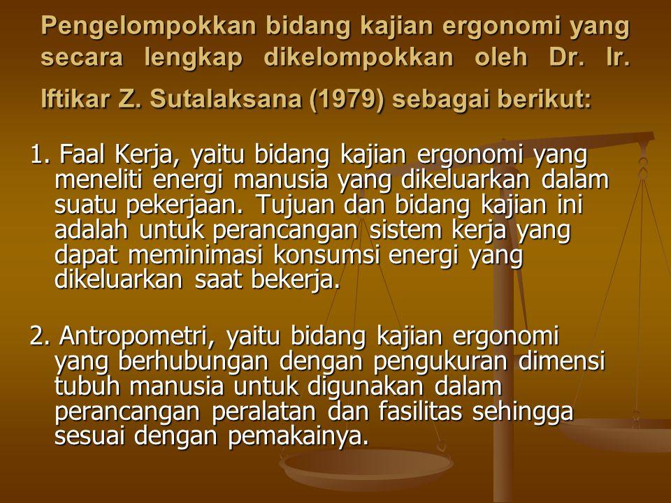 Pengelompokkan bidang kajian ergonomi yang secara lengkap dikelompokkan oleh Dr. Ir. Iftikar Z. Sutalaksana (1979) sebagai berikut: