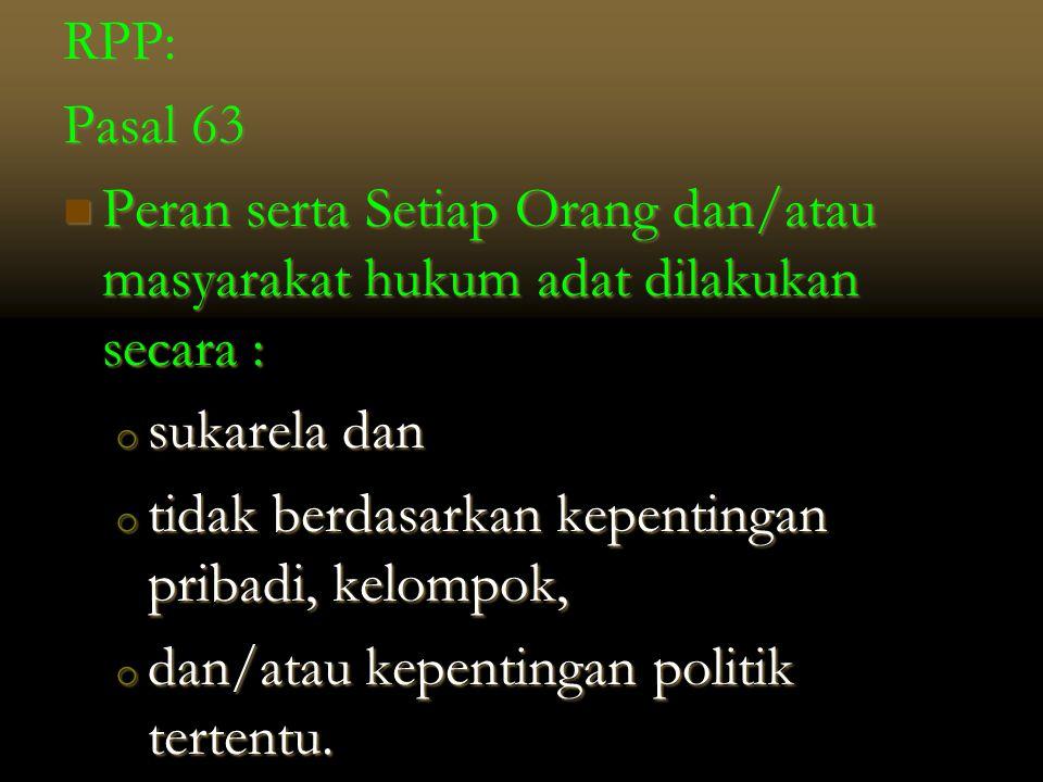 RPP: Pasal 63. Peran serta Setiap Orang dan/atau masyarakat hukum adat dilakukan secara : sukarela dan.